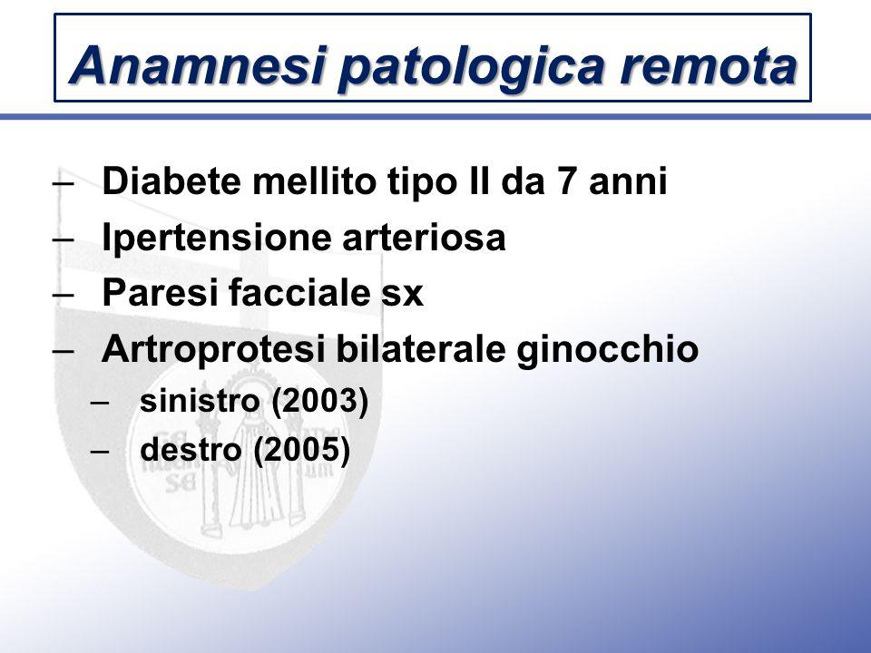 –Diabete mellito tipo II da 7 anni –Ipertensione arteriosa –Paresi facciale sx –Artroprotesi bilaterale ginocchio –sinistro (2003) –destro (2005) Anamnesi patologica remota
