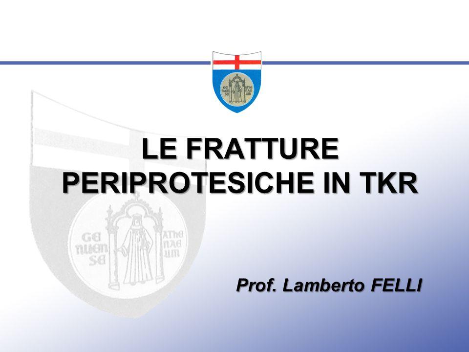 LE FRATTURE PERIPROTESICHE IN TKR Prof. Lamberto FELLI