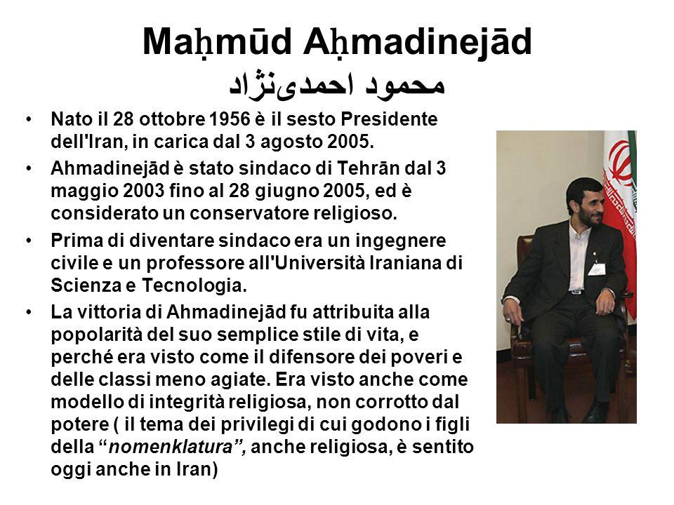 Ma ḥ mūd A ḥ madinejād محمود احمدینژاد Nato il 28 ottobre 1956 è il sesto Presidente dell'Iran, in carica dal 3 agosto 2005. Ahmadinejād è stato sind