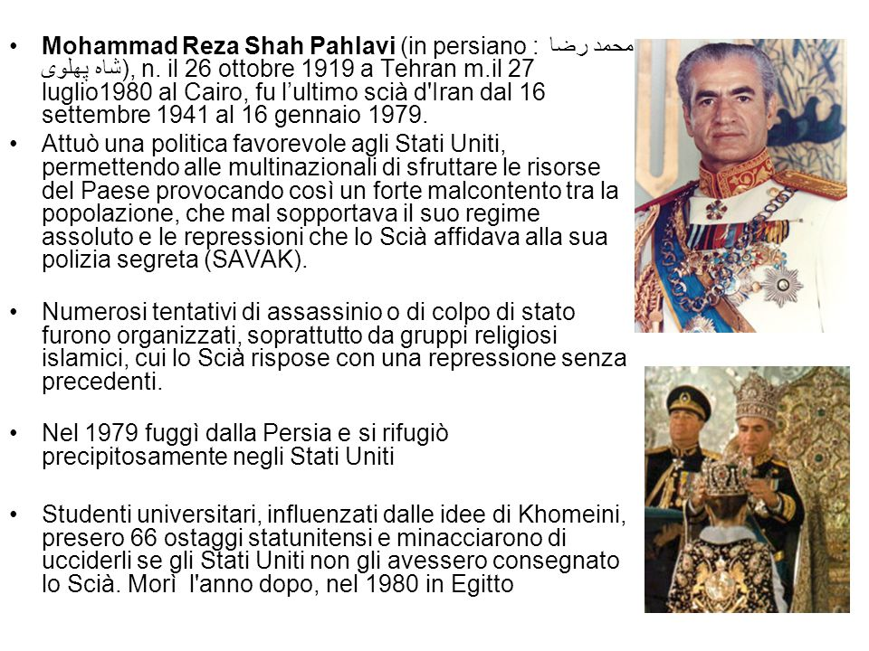 Mohammad Reza Shah Pahlavi (in persiano : محمد رضا شاه پهلوی), n. il 26 ottobre 1919 a Tehran m.il 27 luglio1980 al Cairo, fu l'ultimo scià d'Iran dal