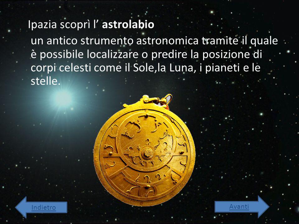 Ipazia scoprì l' astrolabio un antico strumento astronomica tramite il quale è possibile localizzare o predire la posizione di corpi celesti come il S