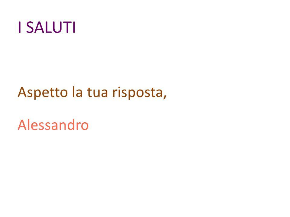 I SALUTI Aspetto la tua risposta, Alessandro