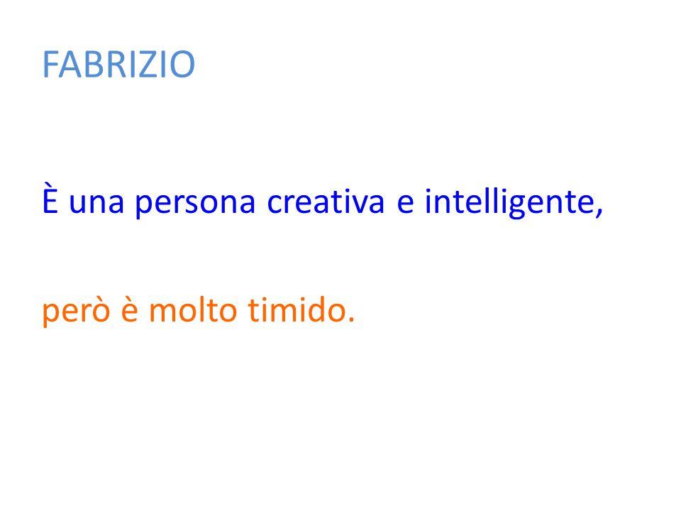 FABRIZIO È una persona creativa e intelligente, però è molto timido.