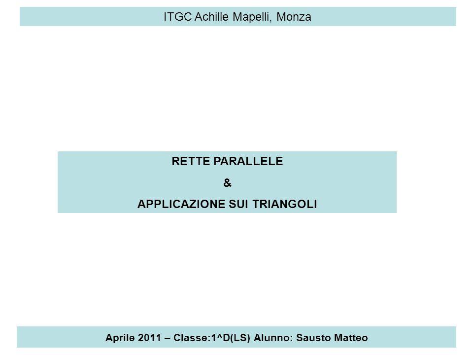 Aprile 2011 – Classe:1^D(LS) Alunno: Sausto Matteo ITGC Achille Mapelli, Monza TEOREMI FONDAMENTALI SULLE RETTE PARALLELE CAPITOLO 5: Proprietà Fondamentali Delle Rette Parallele.