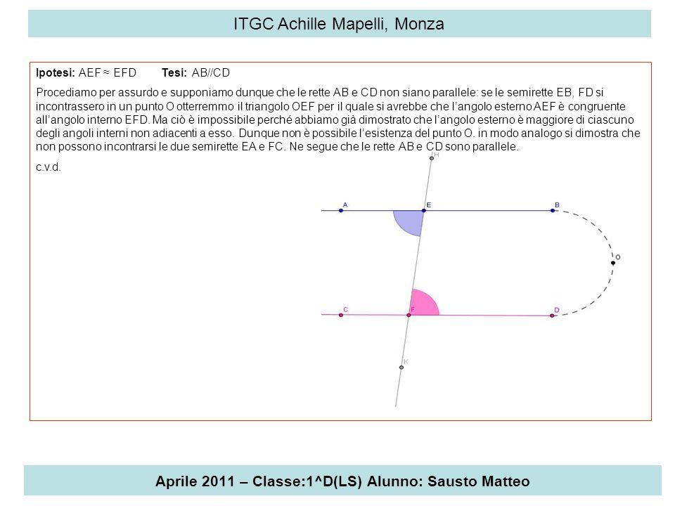 Aprile 2011 – Classe:1^D(LS) Alunno: Sausto Matteo ITGC Achille Mapelli, Monza Ipotesi: AEF ≈ EFD Tesi: AB//CD Procediamo per assurdo e supponiamo dun