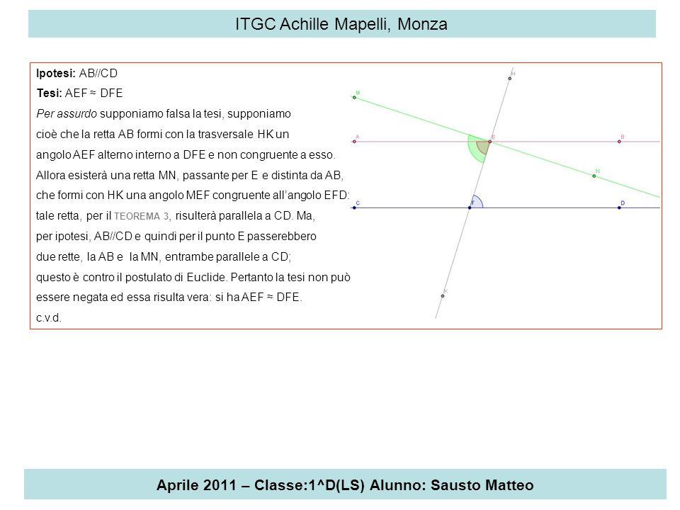 Aprile 2011 – Classe:1^D(LS) Alunno: Sausto Matteo ITGC Achille Mapelli, Monza Ipotesi: AB//CD Tesi: AEF ≈ DFE Per assurdo supponiamo falsa la tesi, s