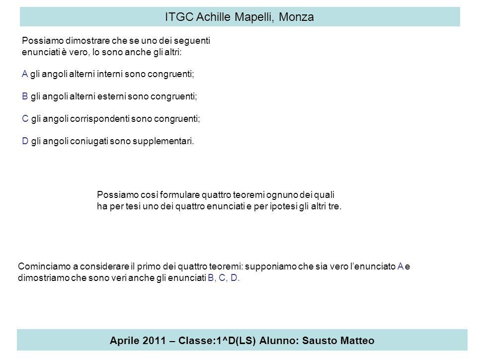 Aprile 2011 – Classe:1^D(LS) Alunno: Sausto Matteo ITGC Achille Mapelli, Monza TEOREMA 1 Se due rette, tagliate da una trasversale, formano una coppia di angoli alterni interni congruenti, allora gli angoli alterni esterni sono congruenti, gli angoli corrispondenti sono congruenti, gli angoli coniugati sono supplementari.