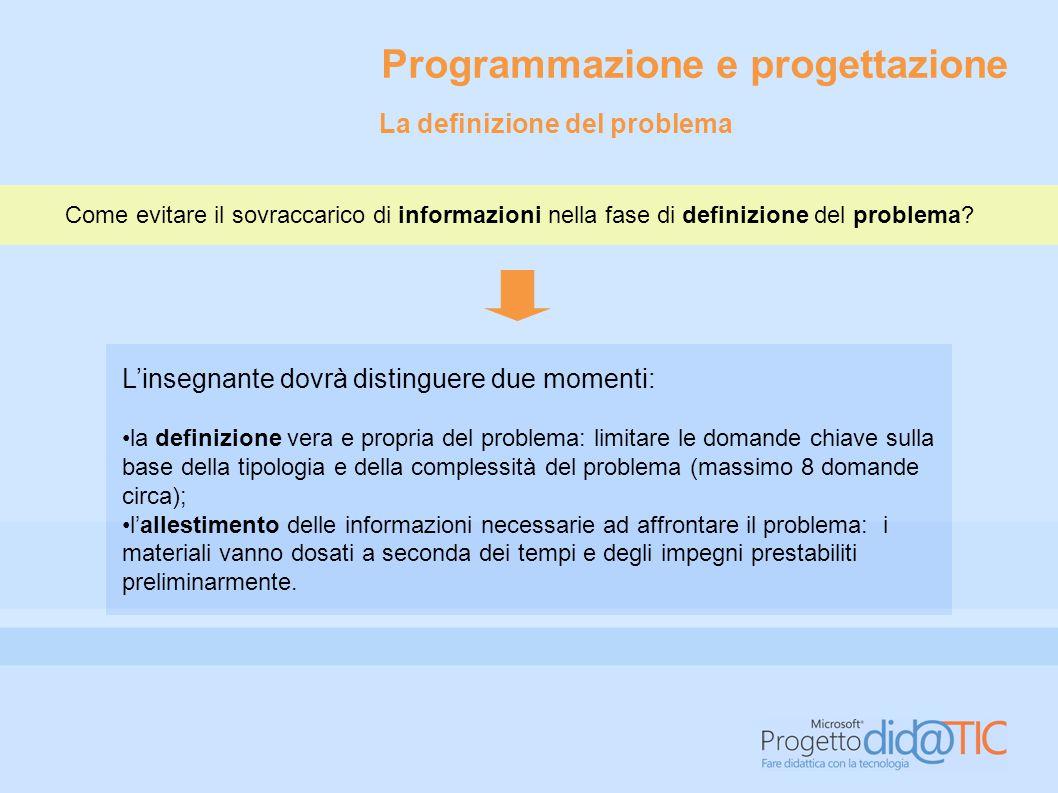 Programmazione e progettazione L'insegnante dovrà distinguere due momenti: la definizione vera e propria del problema: limitare le domande chiave sull