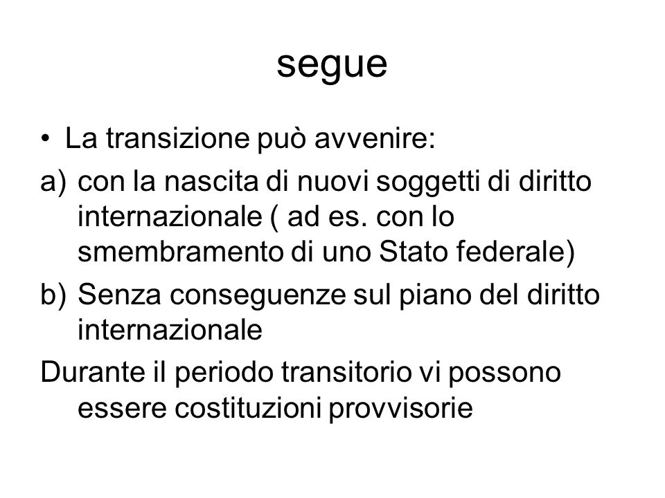 segue La transizione può avvenire: a)con la nascita di nuovi soggetti di diritto internazionale ( ad es. con lo smembramento di uno Stato federale) b)