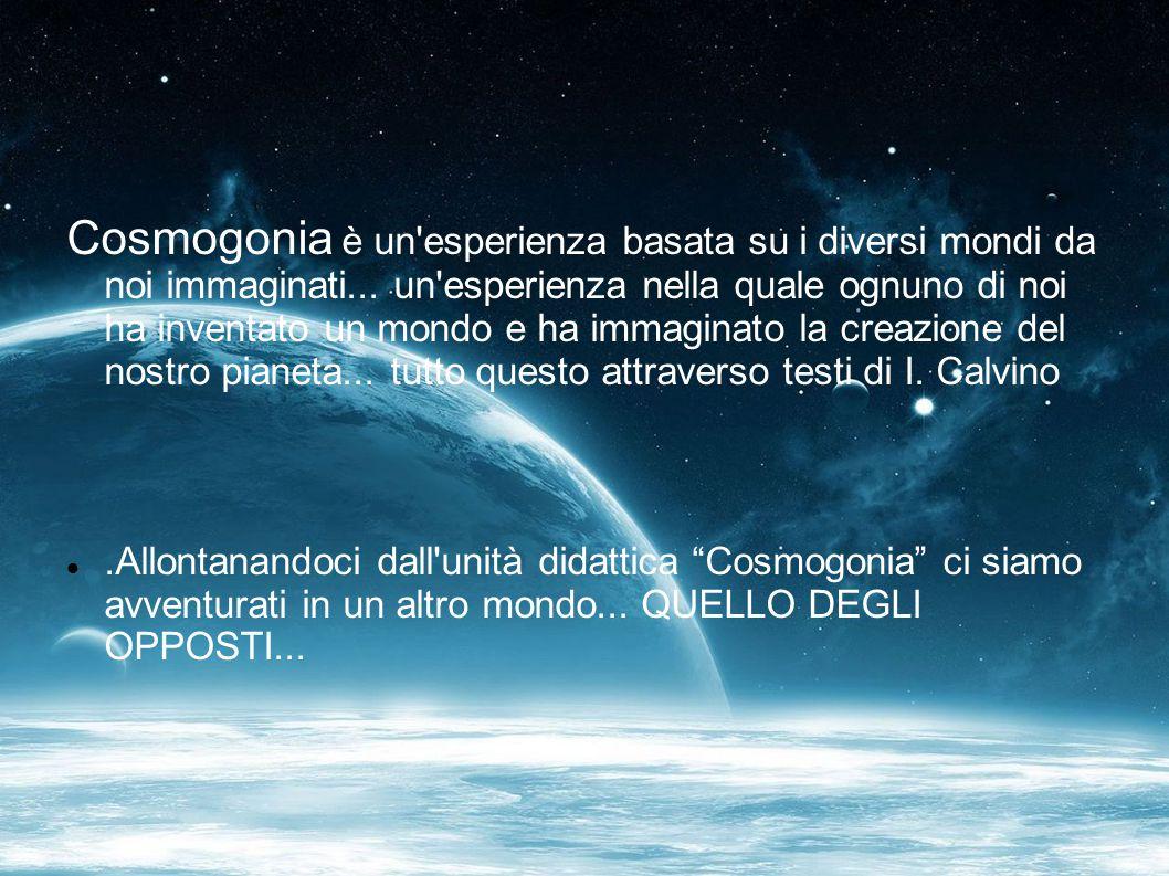 Cosmogonia è un'esperienza basata su i diversi mondi da noi immaginati... un'esperienza nella quale ognuno di noi ha inventato un mondo e ha immaginat