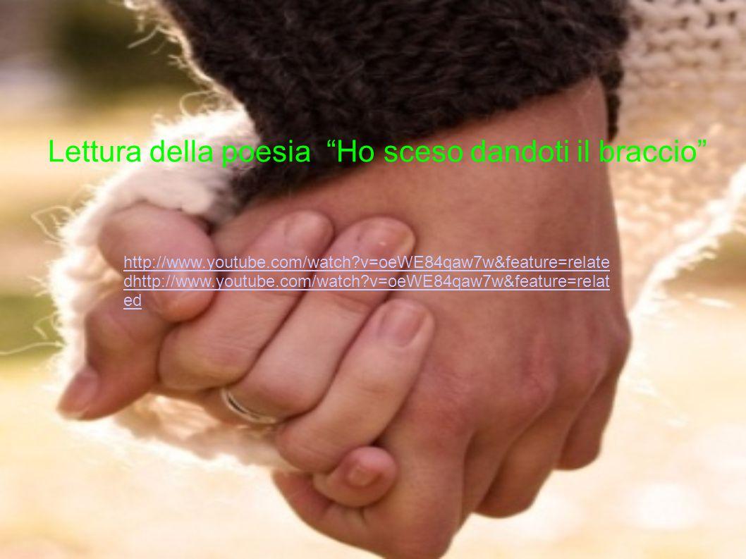 Lettura della poesia Ho sceso dandoti il braccio http://www.youtube.com/watch?v=oeWE84qaw7w&feature=relate dhttp://www.youtube.com/watch?v=oeWE84qaw7w&feature=relat ed