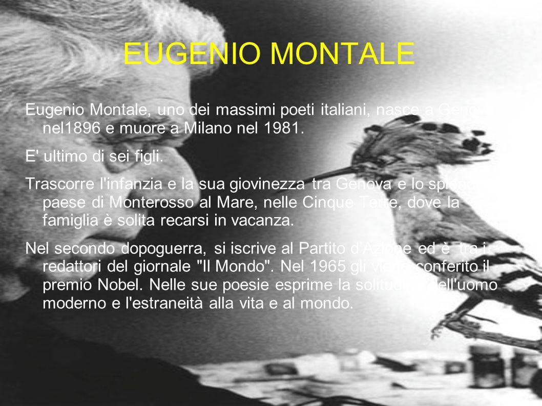 EUGENIO MONTALE Eugenio Montale, uno dei massimi poeti italiani, nasce a Genova nel1896 e muore a Milano nel 1981. E' ultimo di sei figli. Trascorre l