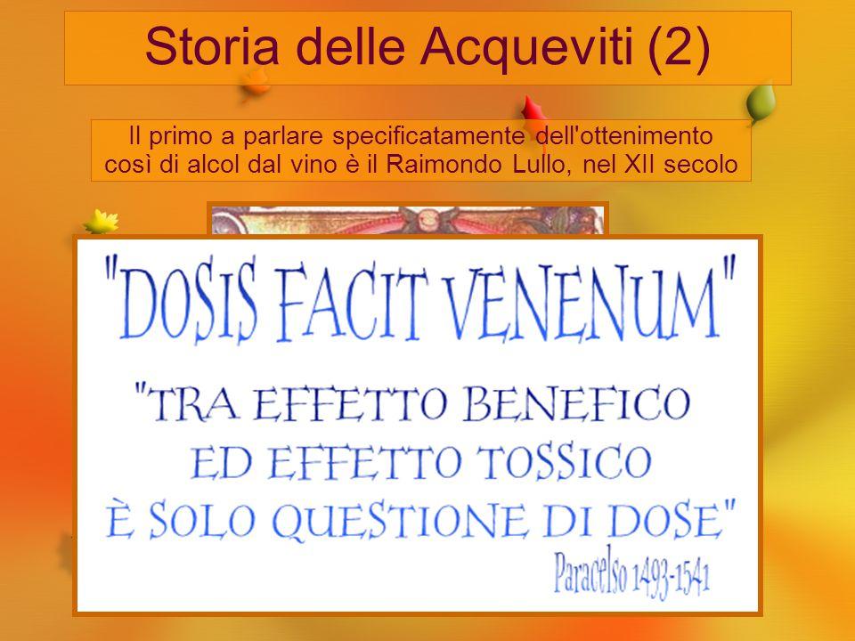 Storia delle Acqueviti (2) Il primo a parlare specificatamente dell'ottenimento così di alcol dal vino è il Raimondo Lullo, nel XII secolo Primo tratt