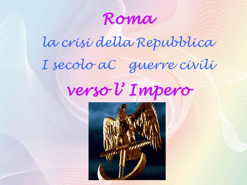 Roma la crisi della Repubblica I secolo aC guerre civili verso l' Impero