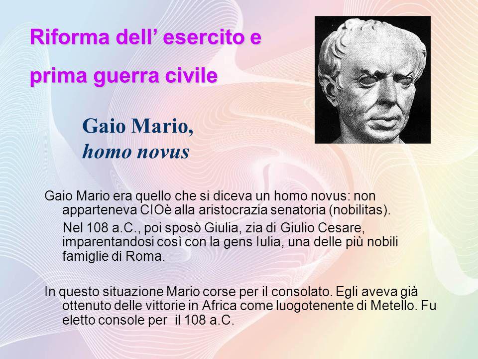Gaio Mario, homo novus Gaio Mario era quello che si diceva un homo novus: non apparteneva CIOè alla aristocrazia senatoria (nobilitas).