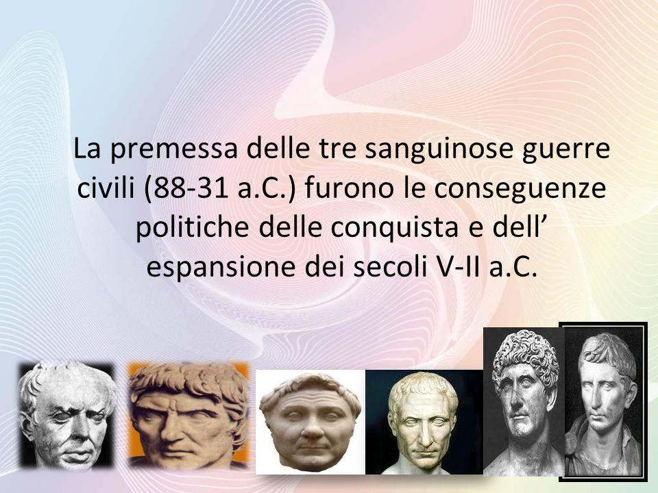 La premessa delle tre sanguinose guerre civili (88-31 a.C.) furono le conseguenze politiche delle conquista e dell' espansione dei secoli V-II a.C.