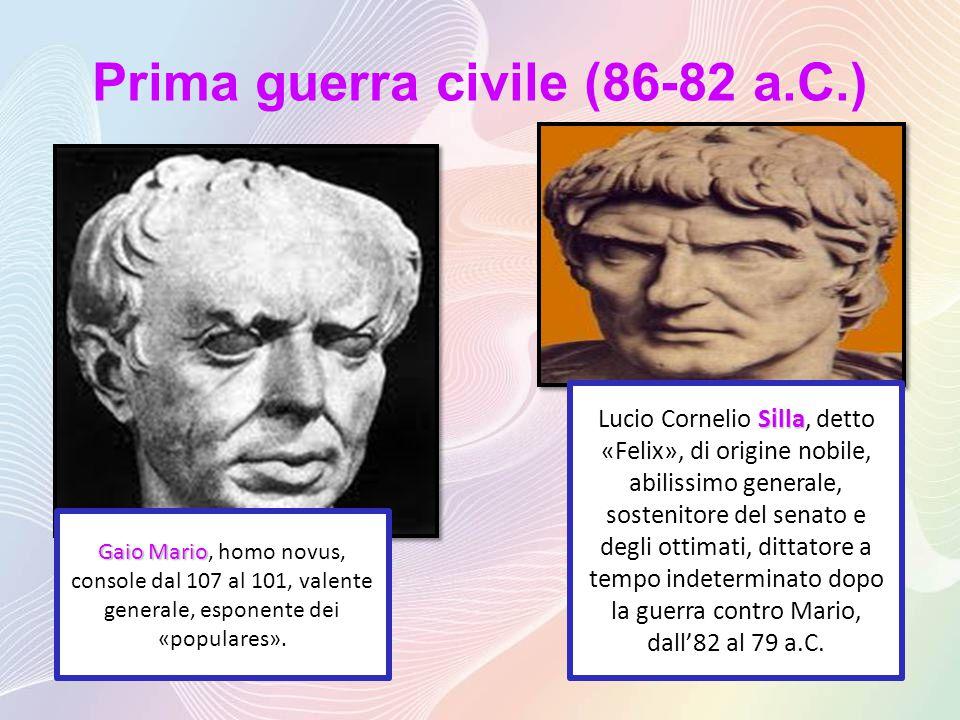 Prima guerra civile (86-82 a.C.) Gaio Mario Gaio Mario, homo novus, console dal 107 al 101, valente generale, esponente dei «populares».