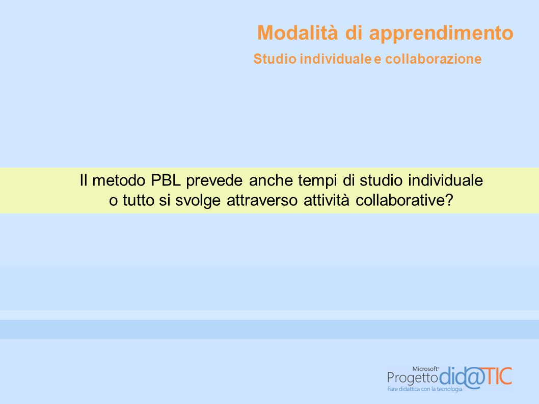 Modalità di apprendimento Il metodo PBL prevede anche tempi di studio individuale o tutto si svolge attraverso attività collaborative.