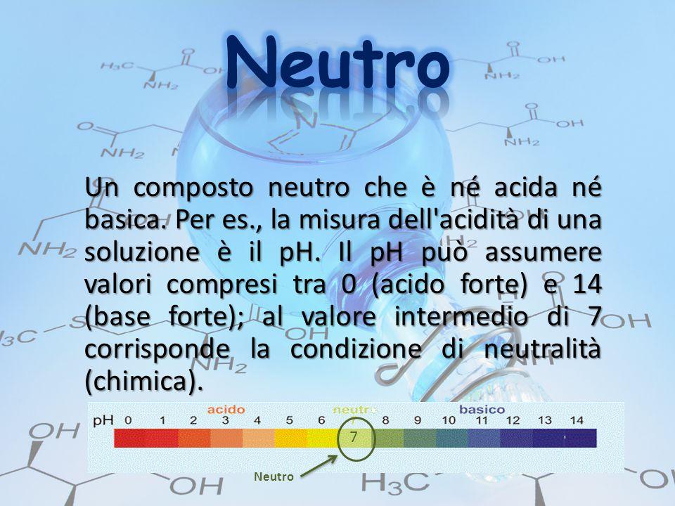 Un composto neutro che è né acida né basica. Per es., la misura dell'acidità di una soluzione è il pH. Il pH può assumere valori compresi tra 0 (acido