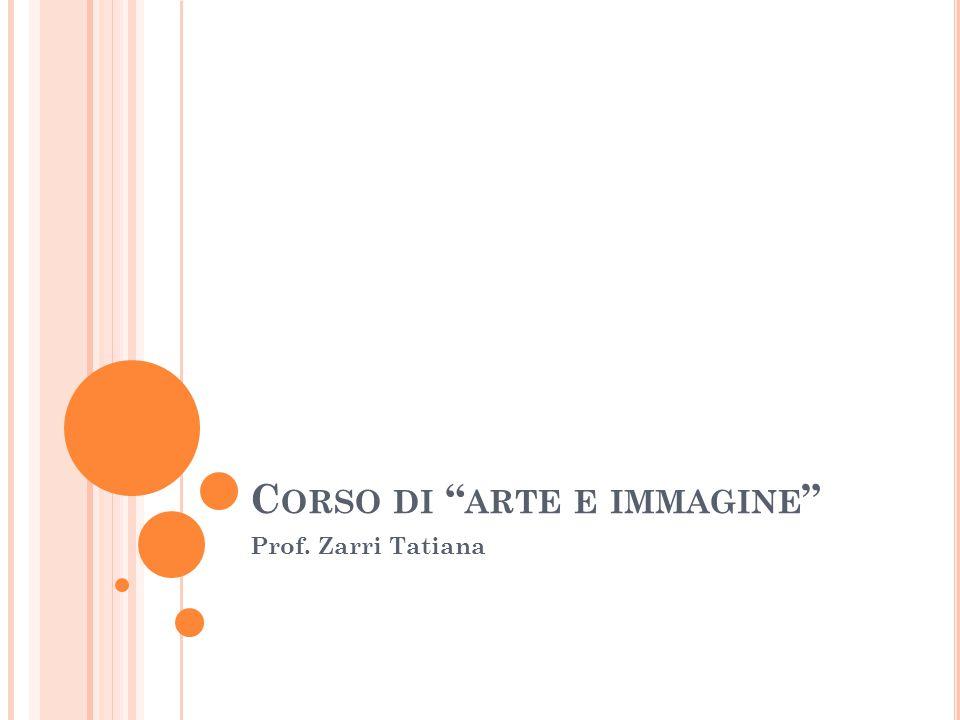 "C ORSO DI "" ARTE E IMMAGINE "" Prof. Zarri Tatiana"
