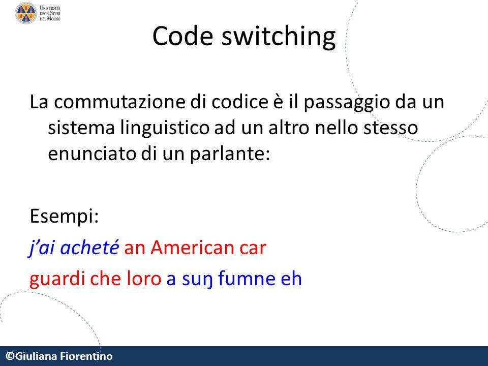 ©Giuliana Fiorentino Code switching La commutazione di codice è il passaggio da un sistema linguistico ad un altro nello stesso enunciato di un parlan