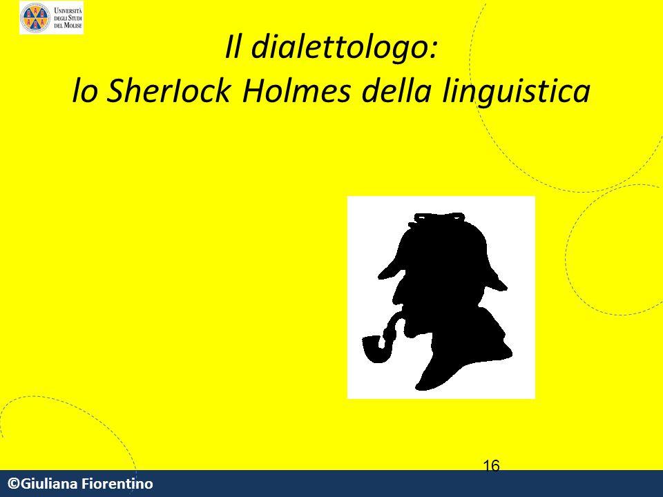 ©Giuliana Fiorentino 16 Il dialettologo: lo SherIock Holmes della linguistica