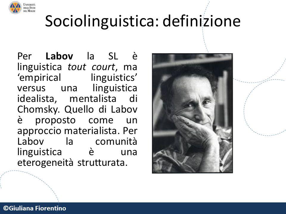 ©Giuliana Fiorentino Sociolinguistica: definizione Per Labov la SL è linguistica tout court, ma 'empirical linguistics' versus una linguistica idealis