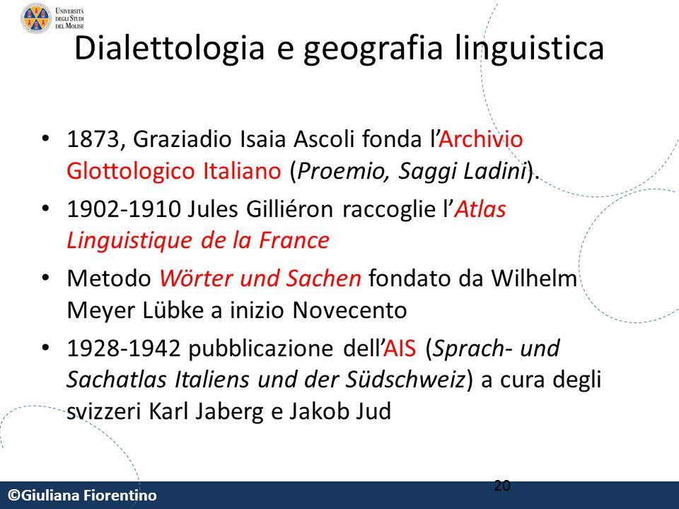 ©Giuliana Fiorentino 20 Dialettologia e geografia linguistica 1873, Graziadio Isaia Ascoli fonda l'Archivio Glottologico Italiano (Proemio, Saggi Ladi