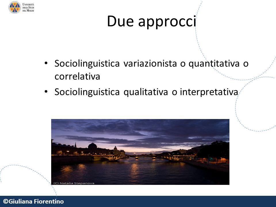 ©Giuliana Fiorentino Due approcci Sociolinguistica variazionista o quantitativa o correlativa Sociolinguistica qualitativa o interpretativa