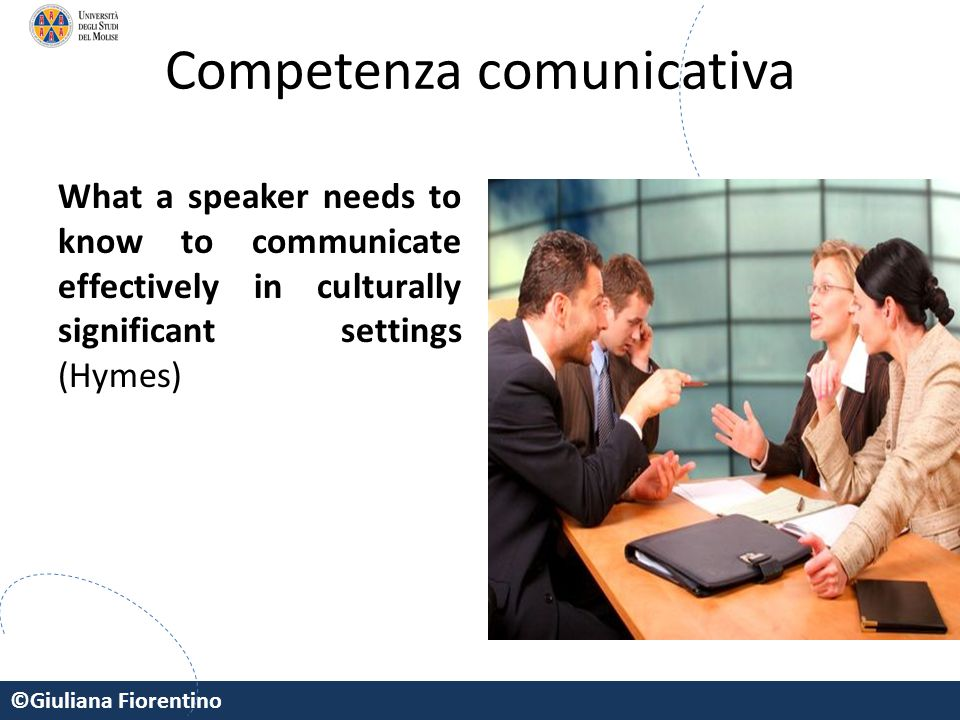 ©Giuliana Fiorentino Competenza comunicativa What a speaker needs to know to communicate effectively in culturally significant settings (Hymes)