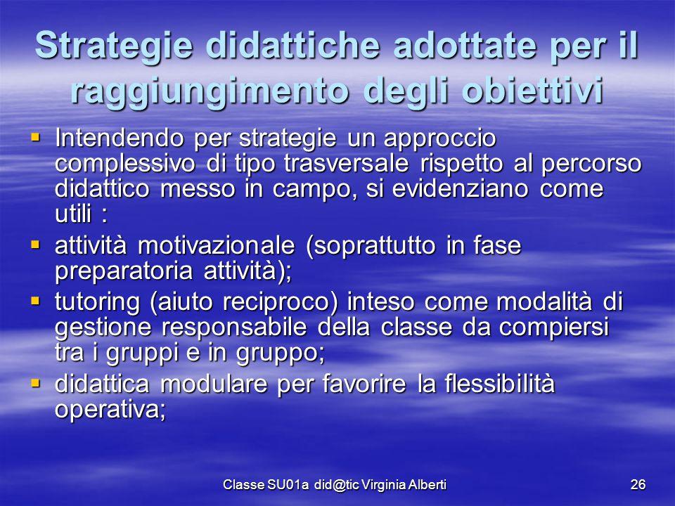 Classe SU01a did@tic Virginia Alberti26 Strategie didattiche adottate per il raggiungimento degli obiettivi  Intendendo per strategie un approccio co