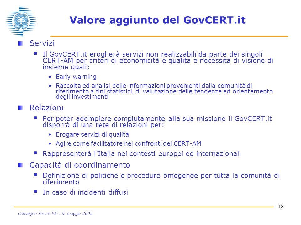 18 Convegno Forum PA - 9 maggio 2005 Valore aggiunto del GovCERT.it Servizi  Il GovCERT.it erogherà servizi non realizzabili da parte dei singoli CERT-AM per criteri di economicità e qualità e necessità di visione di insieme quali: Early warning Raccolta ed analisi delle informazioni provenienti dalla comunità di riferimento a fini statistici, di valutazione delle tendenze ed orientamento degli investimenti Relazioni  Per poter adempiere compiutamente alla sua missione il GovCERT.it disporrà di una rete di relazioni per: Erogare servizi di qualità Agire come facilitatore nei confronti dei CERT-AM  Rappresenterà l'Italia nei contesti europei ed internazionali Capacità di coordinamento  Definizione di politiche e procedure omogenee per tutta la comunità di riferimento  In caso di incidenti diffusi
