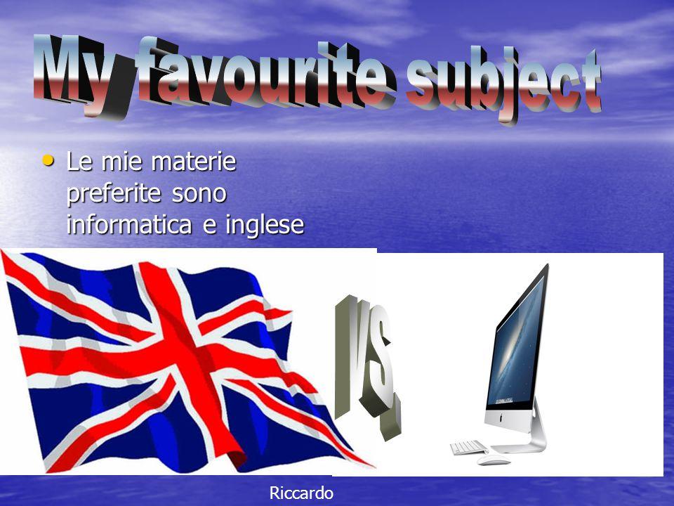 Le mie materie preferite sono informatica e inglese Le mie materie preferite sono informatica e inglese Riccardo