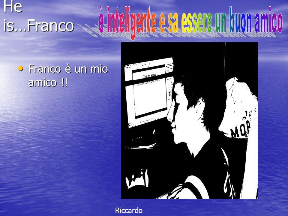 He is…Franco Franco è un mio amico !! Franco è un mio amico !! Riccardo