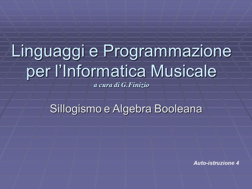 Sillogismo e Algebra Booleana Linguaggi e Programmazione per l'Informatica Musicale a cura di G.Finizio Auto-istruzione 4