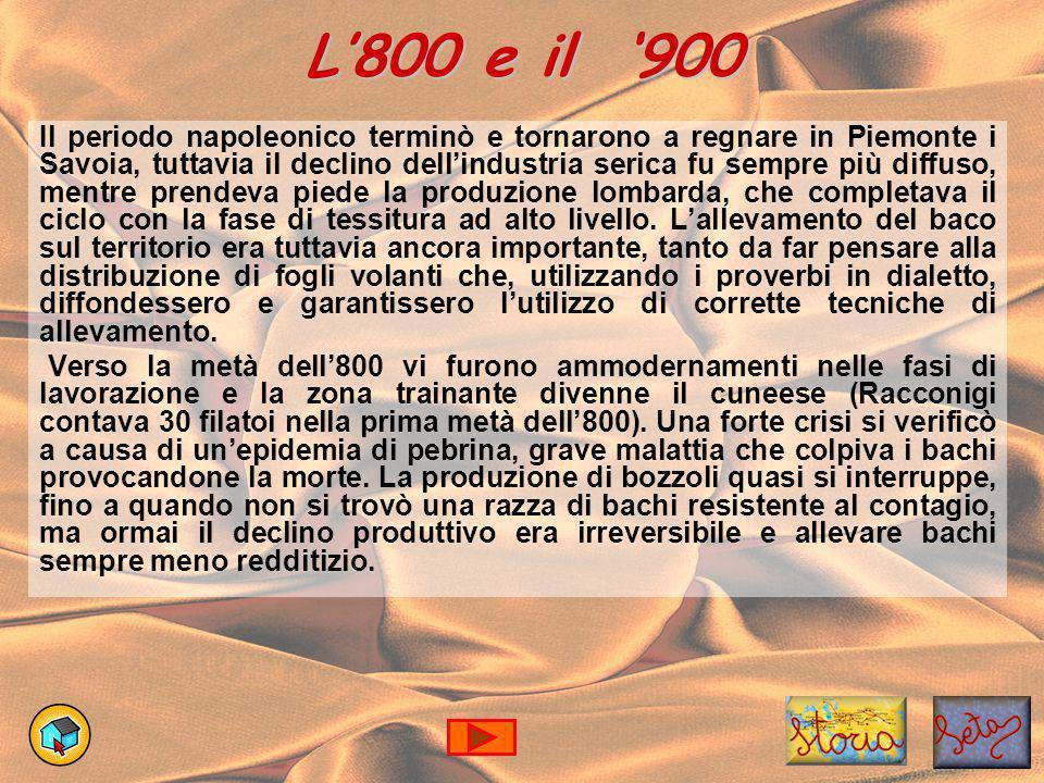 L'800 e il '900 Il periodo napoleonico terminò e tornarono a regnare in Piemonte i Savoia, tuttavia il declino dell'industria serica fu sempre più diffuso, mentre prendeva piede la produzione lombarda, che completava il ciclo con la fase di tessitura ad alto livello.