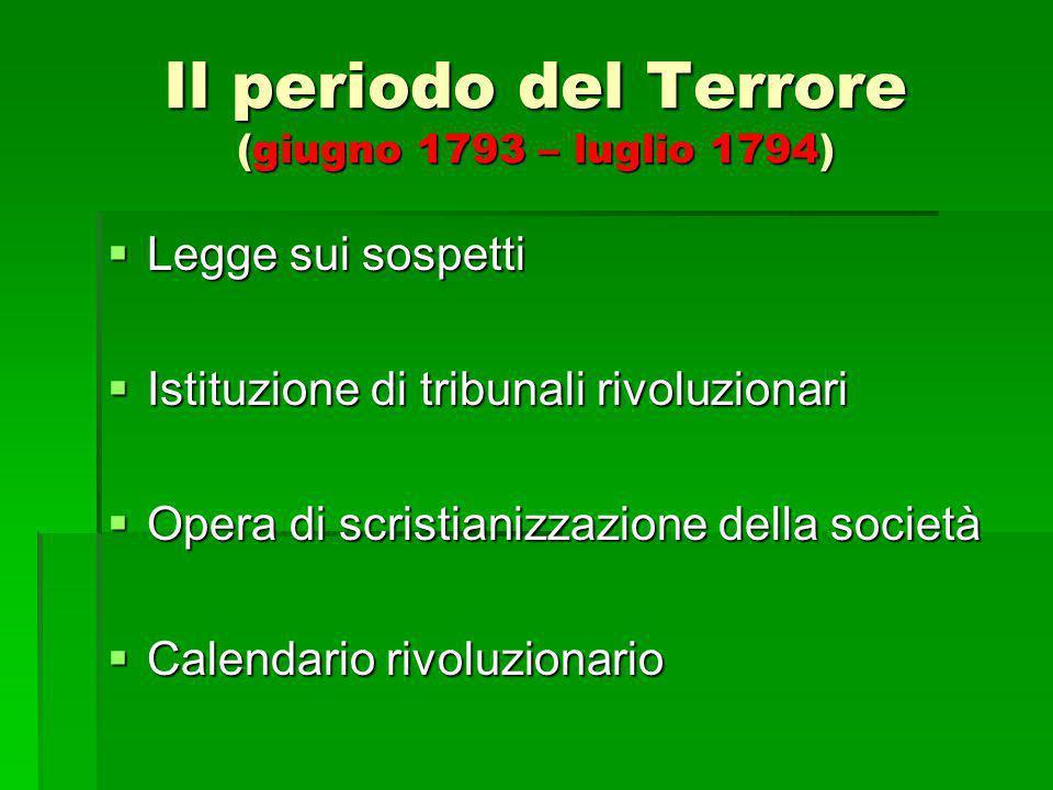 Il periodo del Terrore (giugno 1793 – luglio 1794)  Legge sui sospetti  Istituzione di tribunali rivoluzionari  Opera di scristianizzazione della s