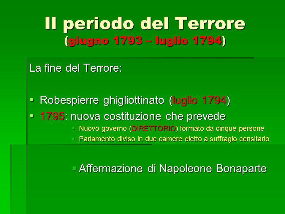Il periodo del Terrore (giugno 1793 – luglio 1794) La fine del Terrore:  Robespierre ghigliottinato (luglio 1794)  1795: nuova costituzione che prev
