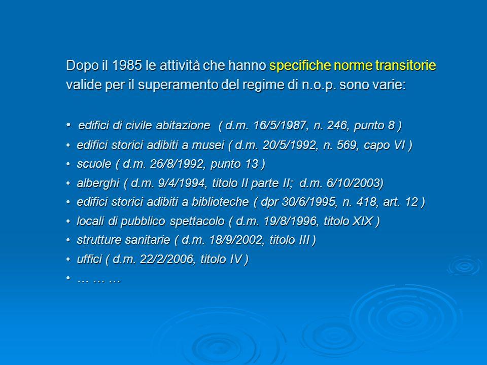 AttivitàPunto del DM 16/02/1982 Riferimento normativo Termine transitorio originario Legge di proroga e ultima scadenza Depositi di GPL con capacità fino a 13 mc 4/bDM 14/05/20048/06/2007- Depositi di GPL con capacità > a 5 mc ad uso commerciale 4/bDM 13/10/199427/11/2001DM 16/10/2002 31/12/2003 Depositi di soluzioni idroalcoliche 22DM 18/05/199524/06/2000- Locali di pubblico spettacolo 83DM 19/08/199612/09/1999- Strutture ricettive turistico-alberghiere 84DM 4/09/199411/05/1999 11/05/2002 Legge n.