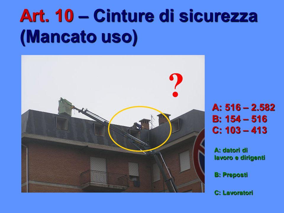 A: 516 – 2.582 B: 154 – 516 C: 103 – 413 Art. 10 – Cinture di sicurezza (Mancato uso) A: datori di lavoro e dirigenti B: Preposti C: Lavoratori ?