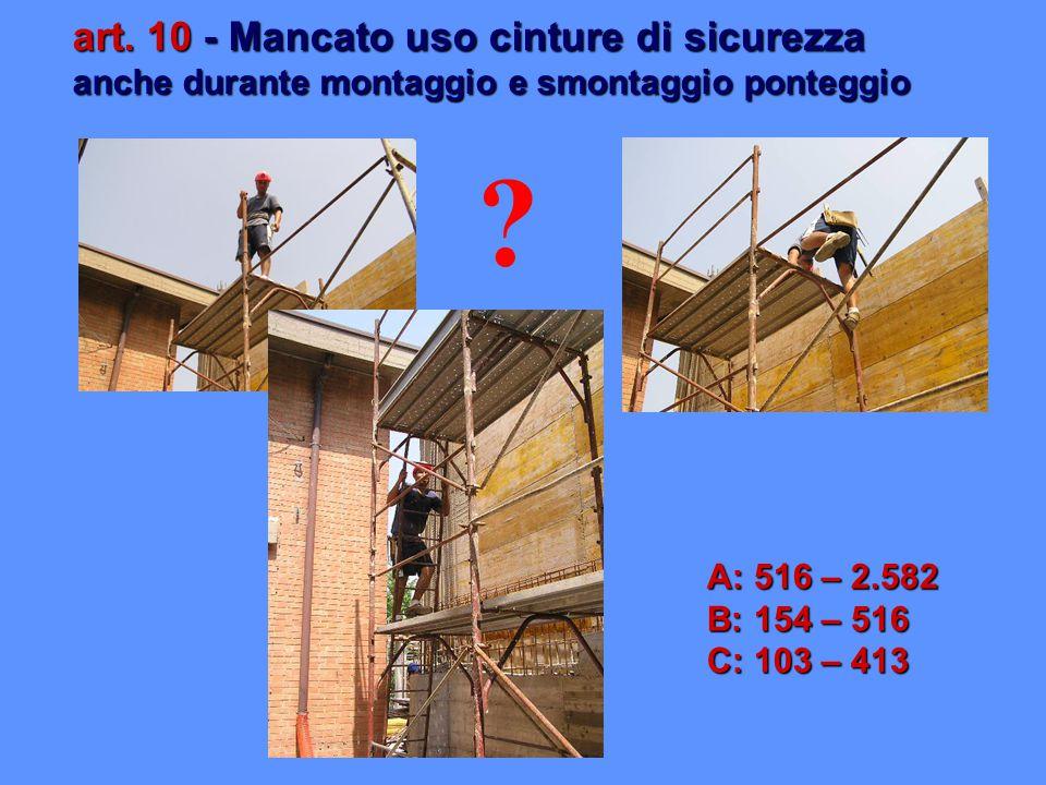art. 10 - Mancato uso cinture di sicurezza anche durante montaggio e smontaggio ponteggio A: 516 – 2.582 B: 154 – 516 C: 103 – 413 ?
