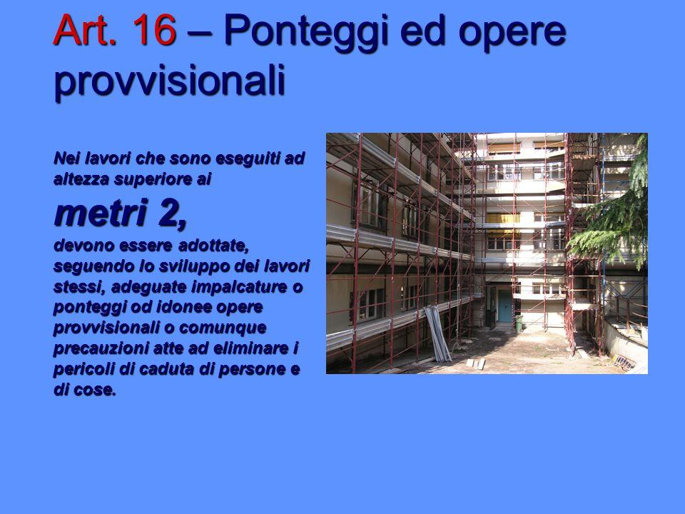 Art. 16 – Ponteggi ed opere provvisionali Nei lavori che sono eseguiti ad altezza superiore ai metri 2, devono essere adottate, seguendo lo sviluppo d