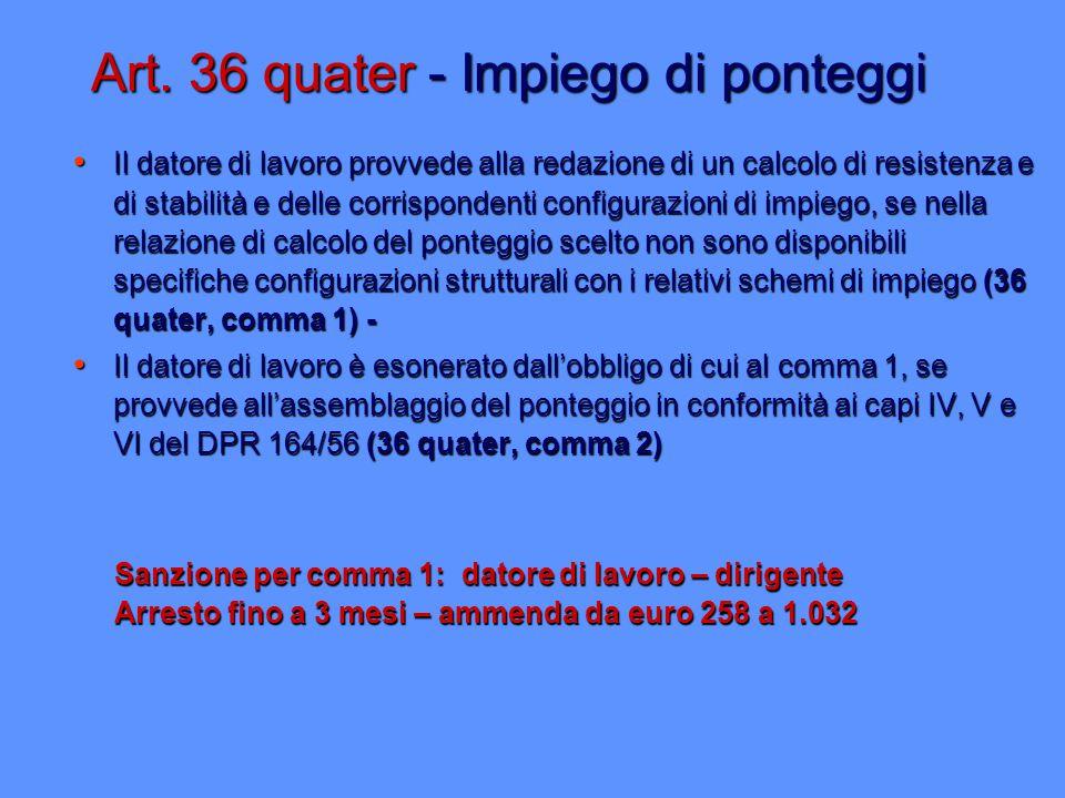 Art. 36 quater - Impiego di ponteggi Il datore di lavoro provvede alla redazione di un calcolo di resistenza e di stabilità e delle corrispondenti con