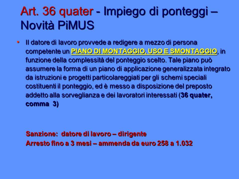 Art. 36 quater - Impiego di ponteggi – Novità PiMUS Il datore di lavoro provvede a redigere a mezzo di persona competente un PIANO DI MONTAGGIO, USO E