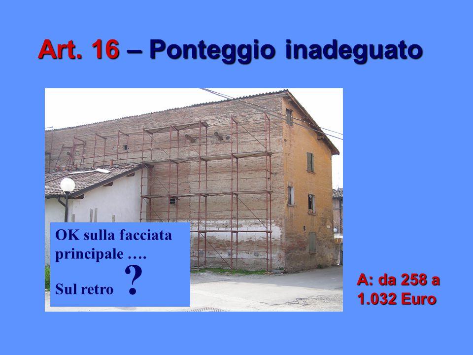 Art. 16 – Ponteggio inadeguato OK sulla facciata principale …. Sul retro ? A: da 258 a 1.032 Euro