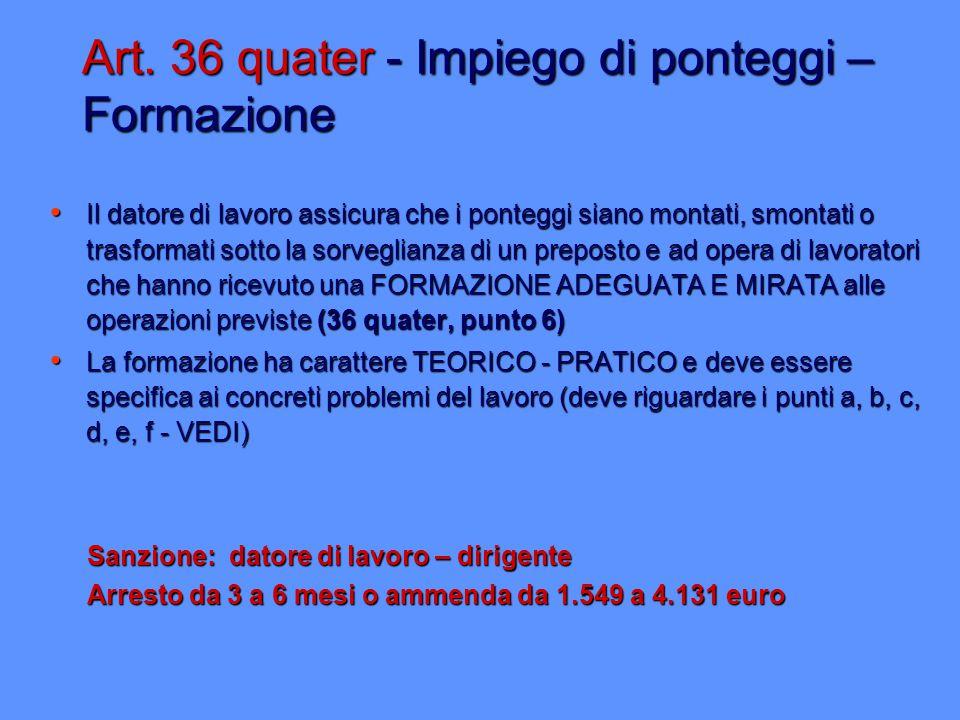 Art. 36 quater - Impiego di ponteggi – Formazione Il datore di lavoro assicura che i ponteggi siano montati, smontati o trasformati sotto la sorveglia