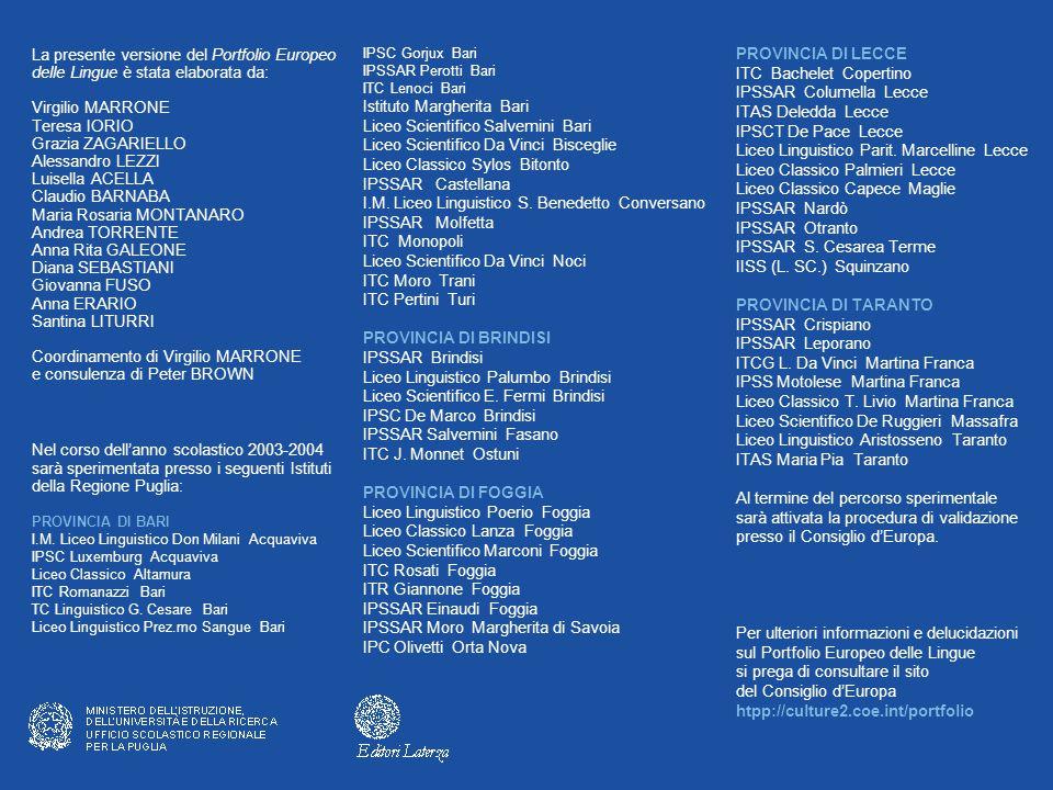 La presente versione del Portfolio Europeo delle Lingue è stata elaborata da: Virgilio MARRONE Teresa IORIO Grazia ZAGARIELLO Alessandro LEZZI Luisella ACELLA Claudio BARNABA Maria Rosaria MONTANARO Andrea TORRENTE Anna Rita GALEONE Diana SEBASTIANI Giovanna FUSO Anna ERARIO Santina LITURRI Coordinamento di Virgilio MARRONE e consulenza di Peter BROWN Nel corso dell'anno scolastico 2003-2004 sarà sperimentata presso i seguenti Istituti della Regione Puglia: PROVINCIA DI BARI I.M.