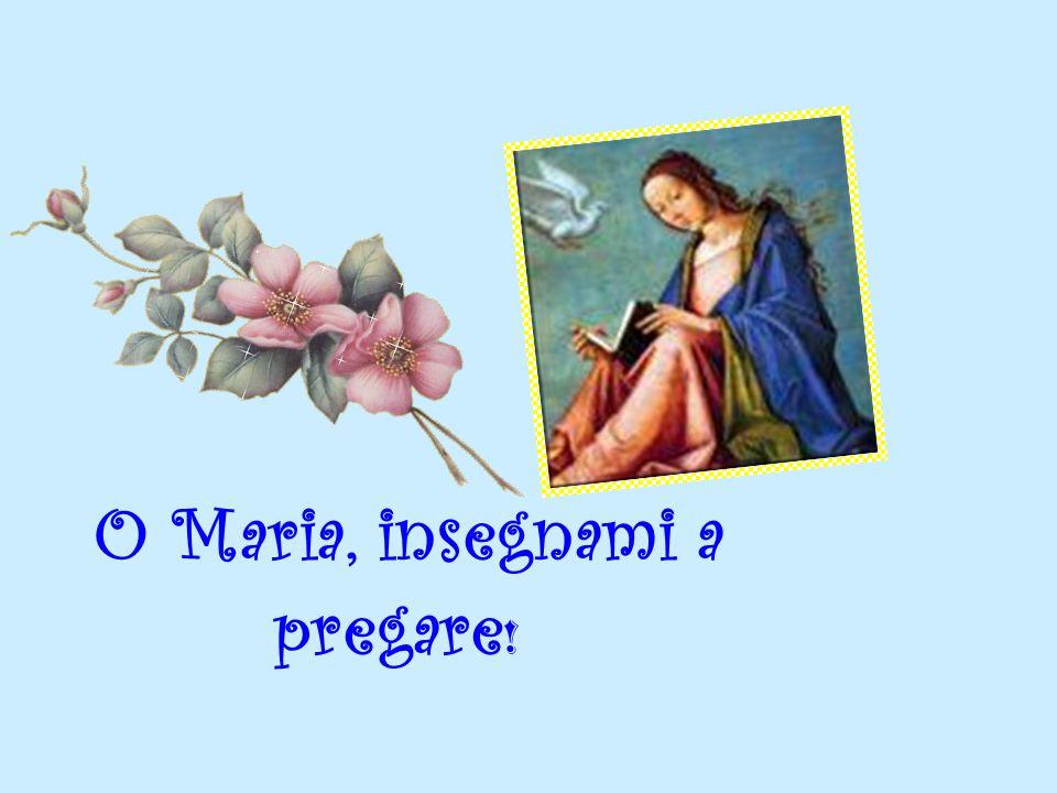 O Maria, insegnami a pregare !