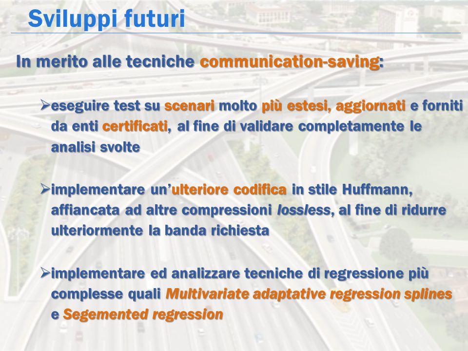 Sviluppi futuri In merito alle tecniche communication-saving:  eseguire test su scenari molto più estesi, aggiornati e forniti da enti certificati, a