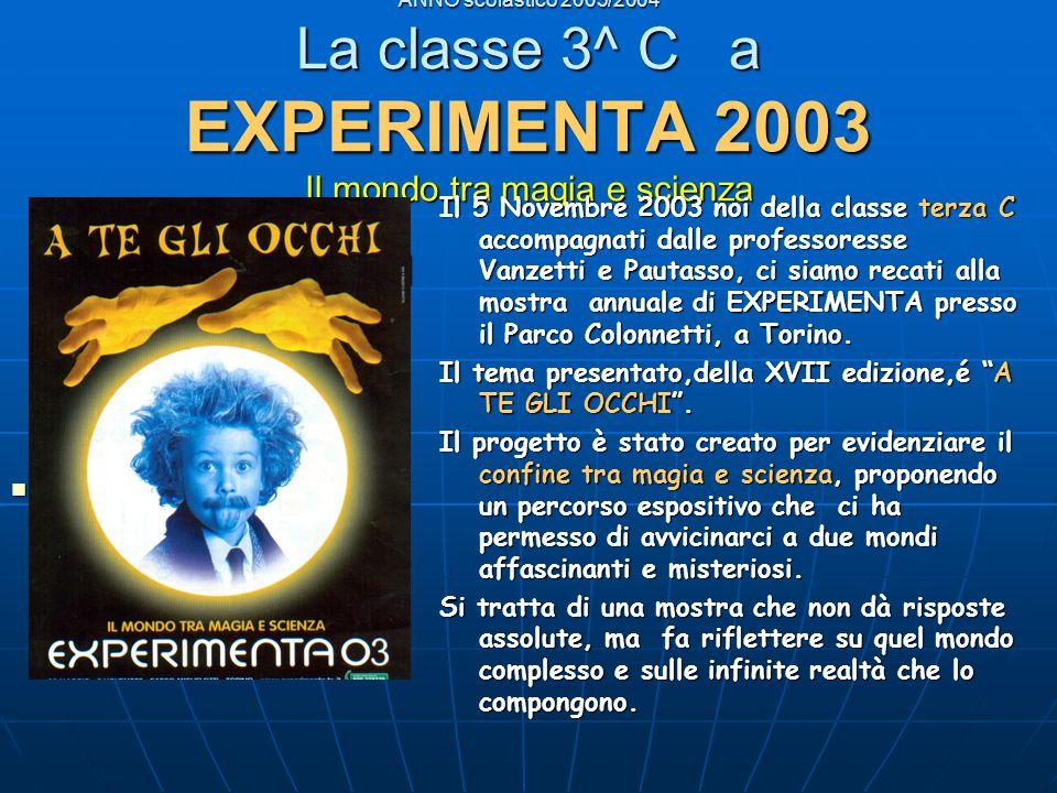 ANNO scolastico 2003/2004 La classe 3^ C a EXPERIMENTA 2003 Il mondo tra magia e scienza A TE GLI OCCHl A TE GLI OCCHl (LOGO) (LOGO) Il 5 Novembre 2003 noi della classe terza C accompagnati dalle professoresse Vanzetti e Pautasso, ci siamo recati alla mostra annuale di EXPERIMENTA presso il Parco Colonnetti, a Torino.